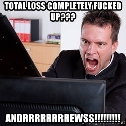 Angry Computer User - total loss completely fucked up??? andrrrrrrrrewss!!!!!!!!!