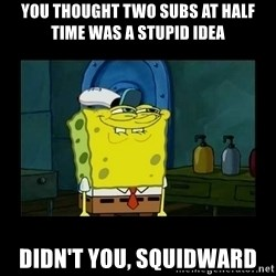 didnt you squidward - You thought two subs at half time was a stupid idea Didn't you, Squidward