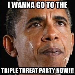 Obama Crying - I wanna go to the  TRIPle THreat party NOW!!!