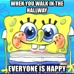Epic Spongebob Face - when you walk in the hallway everyone is happy