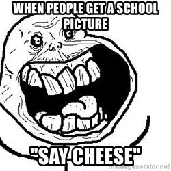 "Happy Forever Alone - When people get a school picture ""say Cheese"""