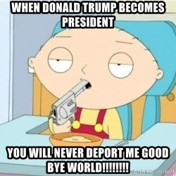 Suicide Stewie - When Donald trump becomes president you will never deport me good bye world!!!!!!!!