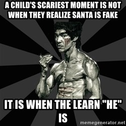 """Bruce Lee Figther - a CHILD'S scariest moment is not when they REALIZE santa is fake it is when the learn """"he"""" is"""