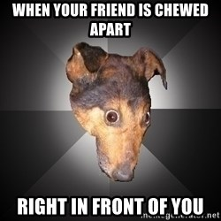 Depression Dog - When your frIend is chewed apart Right in front of you