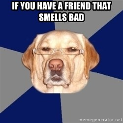 Racist Dawg - If you have a friend that smells bad