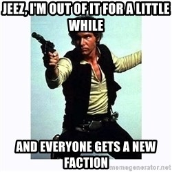 Han Solo - Jeez, I'm out of it for a little while and everyone gets a new faction
