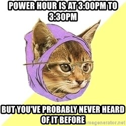 Hipster Kitty - Power hour is at 3:00PM to 3:30PM But you've probably never heard of it before