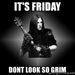 Black Metal - It's friday dont look so grim