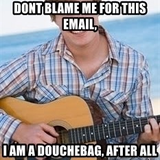 Guitar douchebag - dont blame me for this email,  I am a douchebag, after all