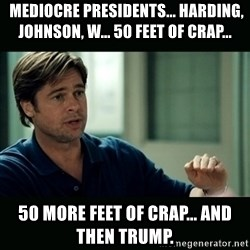 50 feet of Crap -  Mediocre presidents... Harding, Johnson, W... 50 feet of crap...  50 more feet of crap... and Then trump.