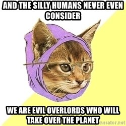 Hipster Kitty - And the silly humans never even consider  We are evil overlords who will take over the planet