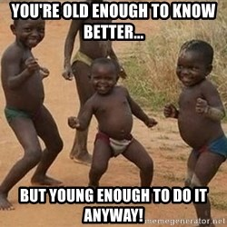 Dancing african boy - You're Old enough to know better... But young enough to do it anyway!