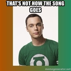 sheldon cooper  - That's Not how the song goes
