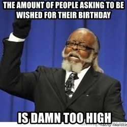 Too high - THe amount of people asking to be wished for their birthday  IS DAMN TOO HIGH
