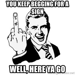 middle finger - you keep begging for a sign well, here ya go