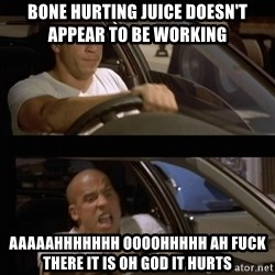 Vin Diesel Car - Bone Hurting juice doesn't appear to be working  aaaaahhhhhhh oooohhhhh ah fuck there it is oh god it hurts