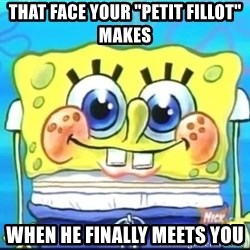 "Epic Spongebob Face - that face your ""petit fillot"" makes when he finally meets you"