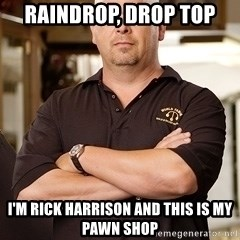 Rick Harrison - Raindrop, drop top i'm rick harrison and this is my pawn shop
