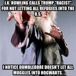 "Dumbledore - J.K. Rowling calls Trump ""racist"" for not letting all refugees into the u.s. I notice Dumbledore doesn't let all muggles into hogwarts."