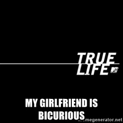 true life -  My girlfriend is bicurious
