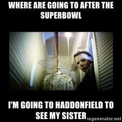 Michael Myers - where are going to after the superbowl I'm going to Haddonfield to see my sister