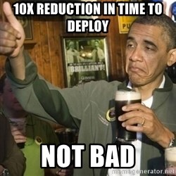 THUMBS UP OBAMA - 10x Reduction in Time to Deploy Not bad