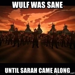 until the fire nation attacked. - Wulf was sane Until sarah came along