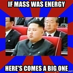 kim jong un - If mass was energy Here's comes a big one