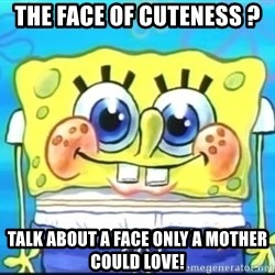 Epic Spongebob Face - The face of cuteness ? Talk about a face only a mother could love!