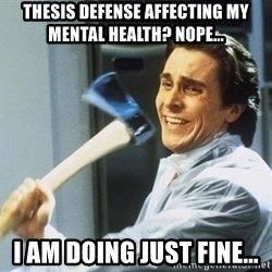 Patrick Bateman With Axe - thesis defense affecting my mental health? Nope... I am doing just fine...
