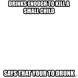 Deal With It - Drinks Enough To Kill A Small Child  Says That Your TO drunk