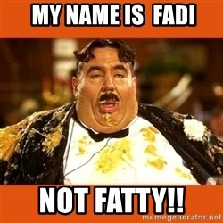 Fat Guy -  My name is  Fadi Not Fatty!!