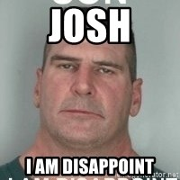 son i am disappoint - Josh I am disappoint