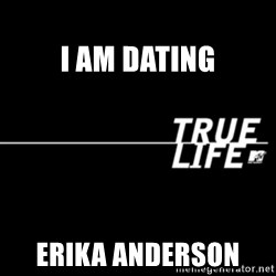 true life -                                                                                                                I am dating Erika anderson