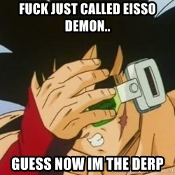 Facepalm Goku - fuck just called eisso demon.. guess now im the derp