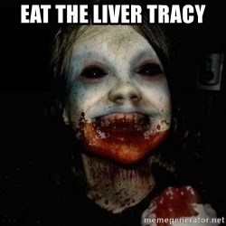 scary meme - Eat the liver tracy