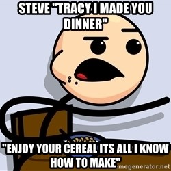 "Kid Eating Cereal - Steve ""tracy i made you dinner"" ""Enjoy your cereal its all i know how to make"""