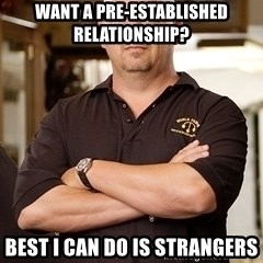 Rick Harrison - want a pre-established relationship? best i can do is strangers