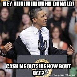 obama come at me bro - hey uuuuuuuuuhh Donald! Cash me outside how bout dat?