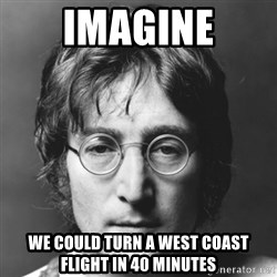 John Lennon - ImaGINE We could turn a west coast flight in 40 minutes
