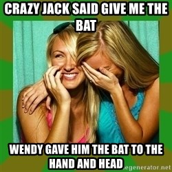 Laughing Girls  - crazy jack said give me the bat Wendy gave him the bat to the hand and head