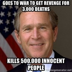 George Bush - Goes to war to Get revenge for 3,000 deaths  Kills 500,000 innocent people