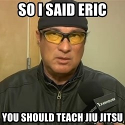 Steven Seagal Mma - So i said eric You should teach Jiu jitsu