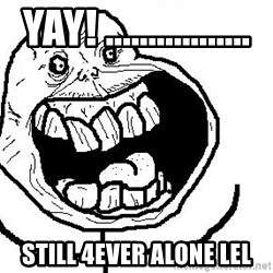 Happy Forever Alone - yay! ................. still 4ever alone lel