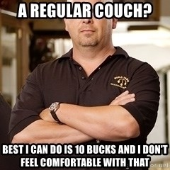 Rick Harrison - A regular COUCH?  BEST I can do is 10 BUCKS AND I DON'T FEEL COMFORTABLE WITH THAT