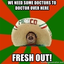 Mexico - WE NEED SOME DOCTORS TO DOCTOR OVER HERE FRESH OUT!