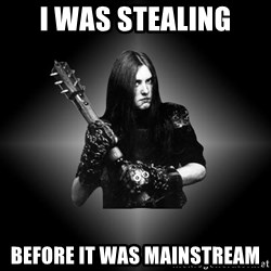 Black Metal - i was stealing before it was mainstream