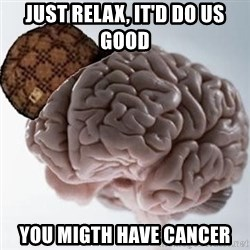 Scumbag Brain - just relax, iT'd do us good you migth have cancer