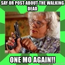 Madea - Say or post about the walking dead One Mo again!!