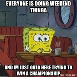 Coffee shop spongebob - Everyone is Doing weekend thinga And im just over here trying to win a championship